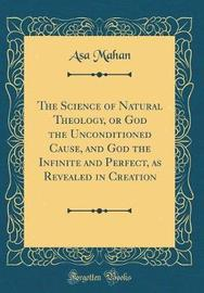 The Science of Natural Theology, or God the Unconditioned Cause, and God the Infinite and Perfect, as Revealed in Creation (Classic Reprint) by Asa Mahan