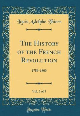 The History of the French Revolution, Vol. 5 of 5 by Louis Adolphe Thiers image