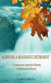 Achieving a Meaningful Retirement: A Common-Sense Approach to Planning for Retirement and Beyond by Clarice Santa image