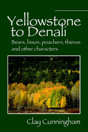 Yellowstone to Denali: Bears, Bison, Poachers, Thieves and Other Characters by Clay Cunningham image