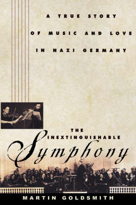 The Inextinguishable Symphony: A True Story of Music and Love in Nazi Germany by Martin Goldsmith