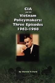 CIA and the Vietnam Policymakers by Harold F. Ford