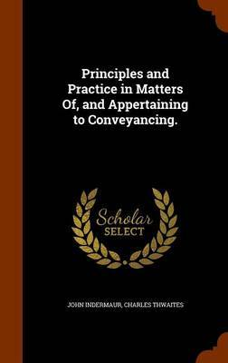 Principles and Practice in Matters Of, and Appertaining to Conveyancing. by John Indermaur