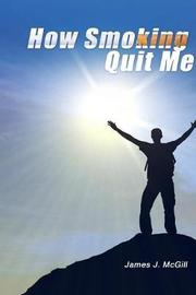 How Smoking Quit Me by James J McGill