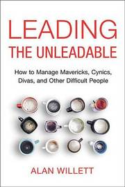 Leading the Unleadable: How to Manage Mavericks, Cynics, Divas, and Other Difficult People by Willett