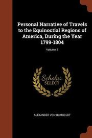 Personal Narrative of Travels to the Equinoctial Regions of America, During the Year 1799-1804; Volume 3 by Alexander Von Humboldt