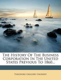 The History of the Business Corporation in the United States Previous to 1860... by Theodore Gregory Gronert