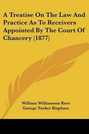 A Treatise on the Law and Practice as to Receivers Appointed by the Court of Chancery (1877) by William Williamson Kerr