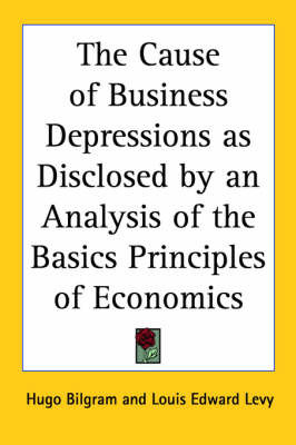 The Cause of Business Depressions as Disclosed by an Analysis of the Basics Principles of Economics by Hugo Bilgram