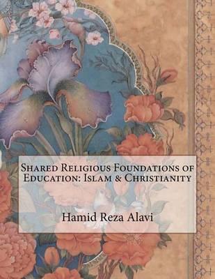 Shared Religious Foundations of Education: Islam & Christianity by Hamid Reza Alavi image