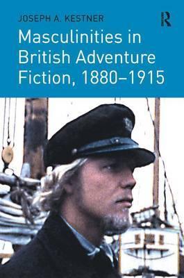 Masculinities in British Adventure Fiction, 1880-1915 by Joseph A. Kestner