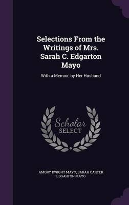 Selections from the Writings of Mrs. Sarah C. Edgarton Mayo by Amory Dwight Mayo