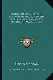 The History of Local Rates in England, in Relation to the Prthe History of Local Rates in England, in Relation to the Proper Distribution of the Burden of Taxation (1912) Oper Distribution of the Burden of Taxation (1912) by Edwin Cannan