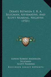 Debate Between E. R. A. Seligman, Affirmative, and Scott Nearing, Negative (1921) by Edwin Robert Anderson Seligman