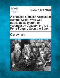 A True and Genuine Account of Samuel Orton, Who Was Executed at Tyburn, on Wednesday, January 14, 1767, for a Forgery Upon the Bank by Clergyman