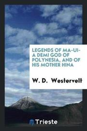 Legends of Ma-Ui- A Demi God of Polynesia, and of His Mother Hina by W.D. Westervelt