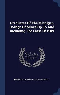Graduates of the Michigan College of Mines Up to and Including the Class of 1909 by Michigan Technological University