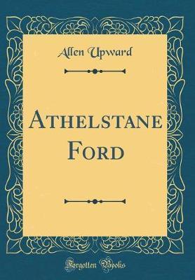 Athelstane Ford (Classic Reprint) by Allen Upward