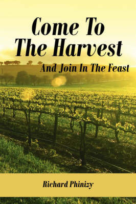 Come to the Harvest: And Join in the Feast by Richard Phinizy