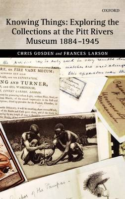 Knowing Things: Exploring the Collections at the Pitt Rivers Museum 1884-1945 by Chris Gosden
