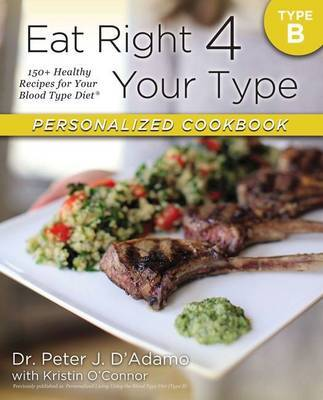 Eat Right 4 Your Type Personalized Cookbook Type B: 150+ Healthy RecipesFor Your Blood Type Diet by Peter J D'Adamo