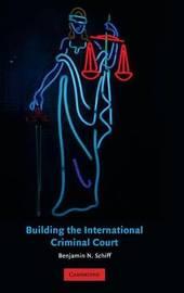Building the International Criminal Court by Benjamin N Schiff