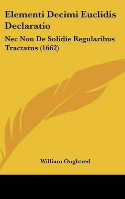 Elementi Decimi Euclidis Declaratio: Nec Non De Solidie Regularibus Tractatus (1662) by William Oughtred image
