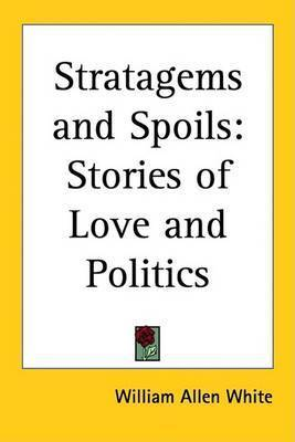 Stratagems and Spoils: Stories of Love and Politics by William Allen White