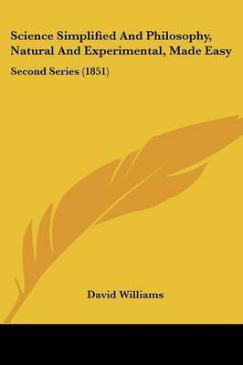 Science Simplified And Philosophy, Natural And Experimental, Made Easy: Second Series (1851) by David Williams