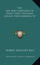 The Life and Campaigns of Hugh, First Viscount Gough, Field-Marshal V2 by Robert Sangster Rait