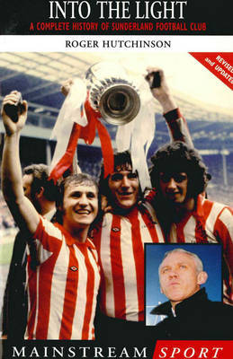Into the Light: A Complete History of Sunderland Football Club by Roger Hutchinson