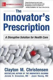 The Innovator's Prescription: A Disruptive Solution for Health Care by Clayton M Christensen