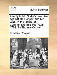 A Reply to Mr. Burke's Invective Against Mr. Cooper, and Mr. Watt, in the House of Commons on the 30th April, 1792. by Thomas Cooper by Thomas Cooper
