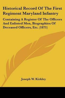 Historical Record of the First Regiment Maryland Infantry: Containing a Register of the Officers and Enlisted Men, Biographies of Deceased Officers, Etc. (1871) by Joseph W Kirkley