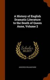 A History of English Dramatic Literature to the Death of Queen Anne, Volume 2 by Adolphus William Ward image