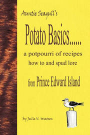 Potato Basics......a Potpourri of Recipes, How to and Spud Lore from Prince Edward Island by Julie V Watson