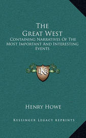 The Great West: Containing Narratives of the Most Important and Interesting Events by Henry Howe