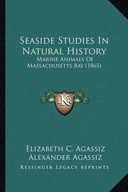 Seaside Studies in Natural History Seaside Studies in Natural History: Marine Animals of Massachusetts Bay (1865) Marine Animals of Massachusetts Bay (1865) by Alexander Agassiz