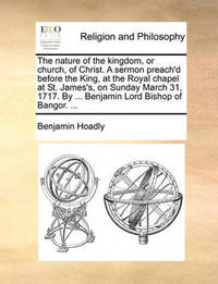 The Nature of the Kingdom, or Church, of Christ. a Sermon Preach'd Before the King, at the Royal Chapel at St. James's, on Sunday March 31, 1717. by ... Benjamin Lord Bishop of Bangor. by Benjamin Hoadly