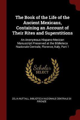 The Book of the Life of the Ancient Mexicans, Containing an Account of Their Rites and Superstitions by Zelia Nuttall