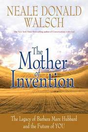 The Mother of Invention by Neale Donald Walsch