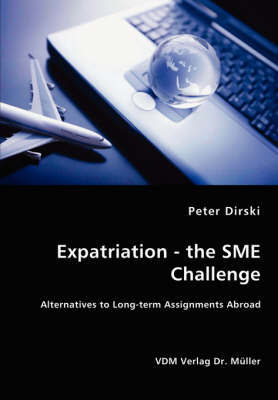 Expatriation - The Sme Challenge - Alternatives to Long-Term Assignments Abroad by Peter Dirski
