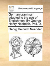 German Grammar, Adapted to the Use of Englishmen. by George Henry Noehden, Phil. D. by Georg Heinrich Noehden