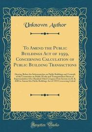To Amend the Public Buildings Act of 1959, Concerning Calculation of Public Building Transactions by Unknown Author image