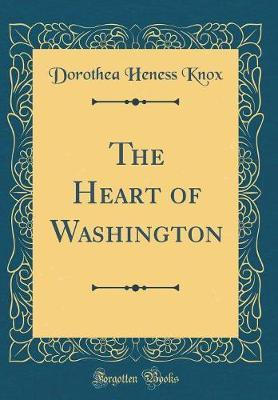 The Heart of Washington (Classic Reprint) by Dorothea Heness Knox