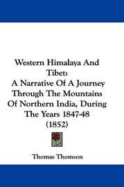 Western Himalaya and Tibet: A Narrative of a Journey Through the Mountains of Northern India, During the Years 1847-48 (1852) by Thomas Thomson