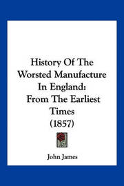 History of the Worsted Manufacture in England: From the Earliest Times (1857) by John James