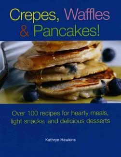 Crepes, Waffles and Pancakes! Over 100 Recipes for Hearty Meals, Light Snacks, and Delicious Desserts by Kathryn Hawkins