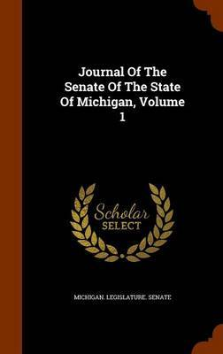 Journal of the Senate of the State of Michigan, Volume 1 by Michigan Legislature Senate