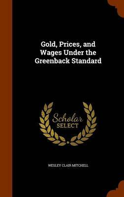 Gold, Prices, and Wages Under the Greenback Standard by Wesley Clair Mitchell image